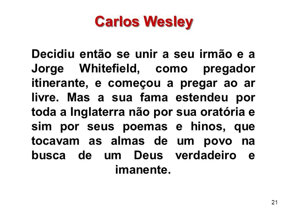 21 Carlos Wesley Decidiu então se unir a seu irmão e a Jorge Whitefield, como pregador itinerante, e começou a pregar ao ar livre. Mas a sua fama este