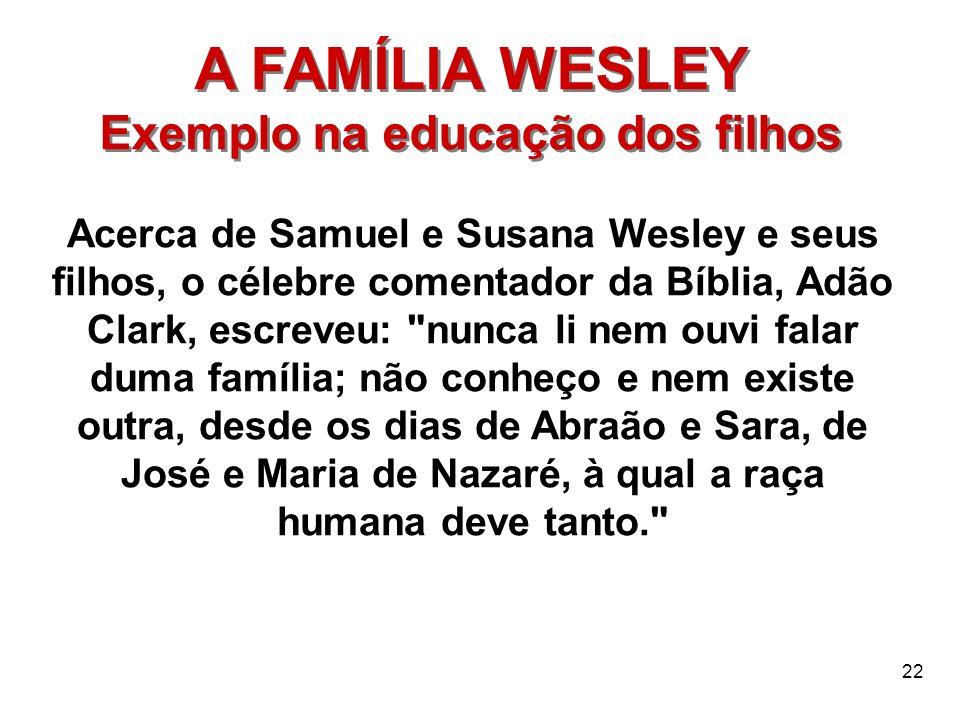 22 A FAMÍLIA WESLEY Exemplo na educação dos filhos A FAMÍLIA WESLEY Exemplo na educação dos filhos Acerca de Samuel e Susana Wesley e seus filhos, o c