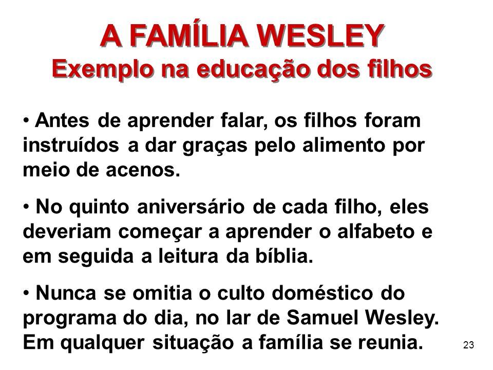 23 A FAMÍLIA WESLEY Exemplo na educação dos filhos A FAMÍLIA WESLEY Exemplo na educação dos filhos Antes de aprender falar, os filhos foram instruídos
