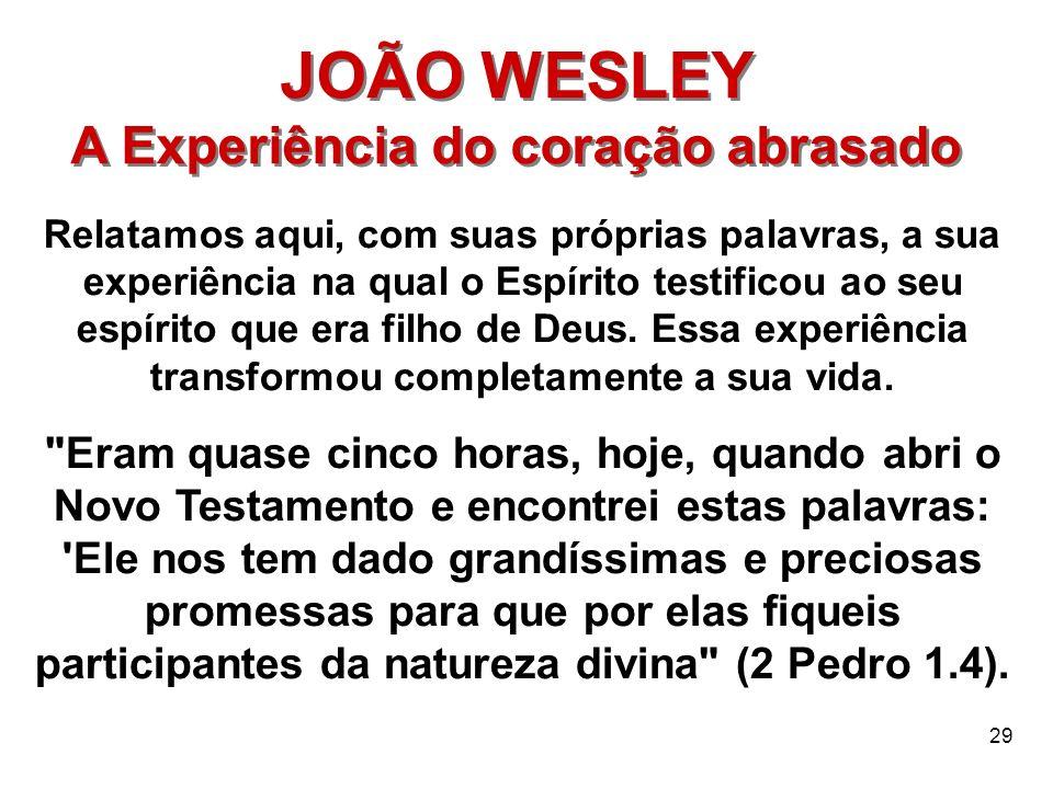 29 JOÃO WESLEY A Experiência do coração abrasado JOÃO WESLEY A Experiência do coração abrasado Relatamos aqui, com suas próprias palavras, a sua exper
