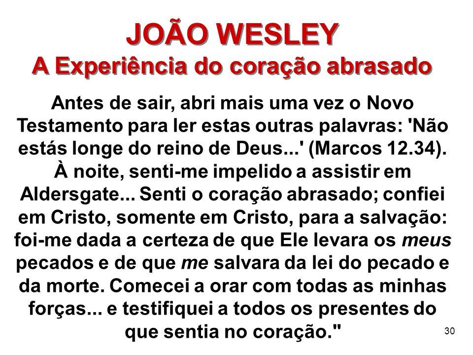 30 JOÃO WESLEY A Experiência do coração abrasado JOÃO WESLEY A Experiência do coração abrasado Antes de sair, abri mais uma vez o Novo Testamento para