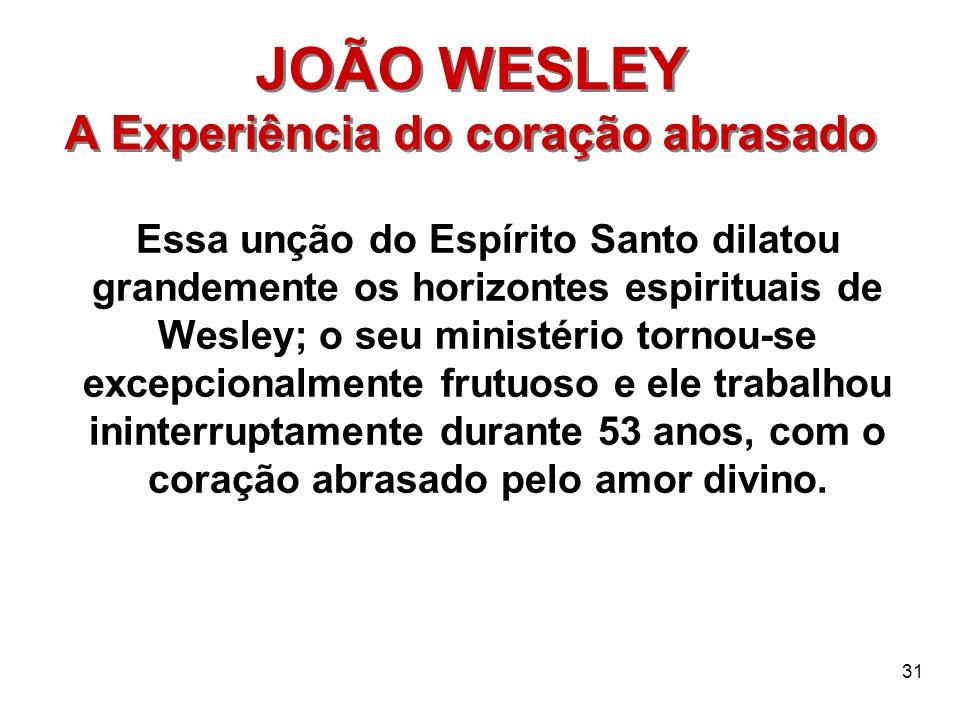 31 JOÃO WESLEY A Experiência do coração abrasado JOÃO WESLEY A Experiência do coração abrasado Essa unção do Espírito Santo dilatou grandemente os hor
