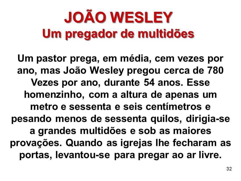 32 JOÃO WESLEY Um pregador de multidões JOÃO WESLEY Um pregador de multidões Um pastor prega, em média, cem vezes por ano, mas João Wesley pregou cerc