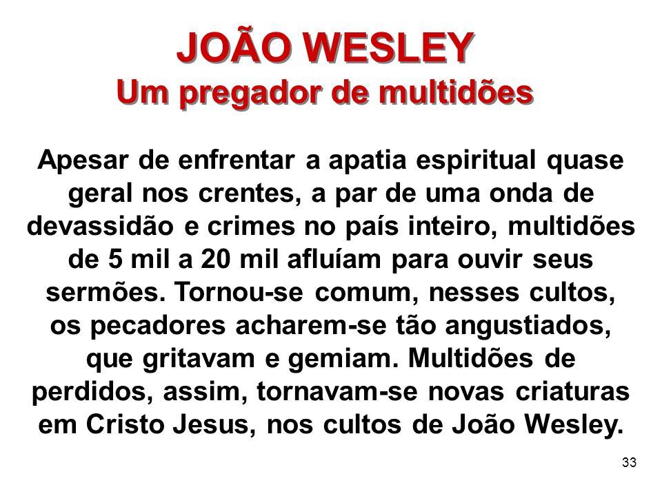33 JOÃO WESLEY Um pregador de multidões JOÃO WESLEY Um pregador de multidões Apesar de enfrentar a apatia espiritual quase geral nos crentes, a par de