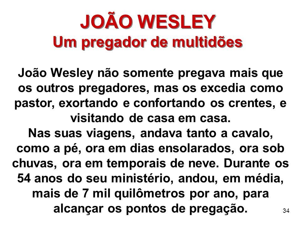34 JOÃO WESLEY Um pregador de multidões JOÃO WESLEY Um pregador de multidões João Wesley não somente pregava mais que os outros pregadores, mas os exc
