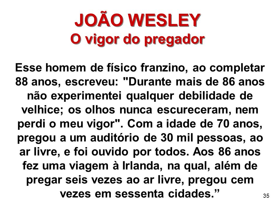 35 JOÃO WESLEY O vigor do pregador JOÃO WESLEY O vigor do pregador Esse homem de físico franzino, ao completar 88 anos, escreveu:
