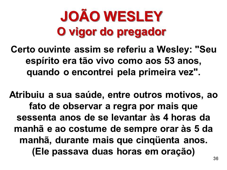 36 JOÃO WESLEY O vigor do pregador JOÃO WESLEY O vigor do pregador Certo ouvinte assim se referiu a Wesley: