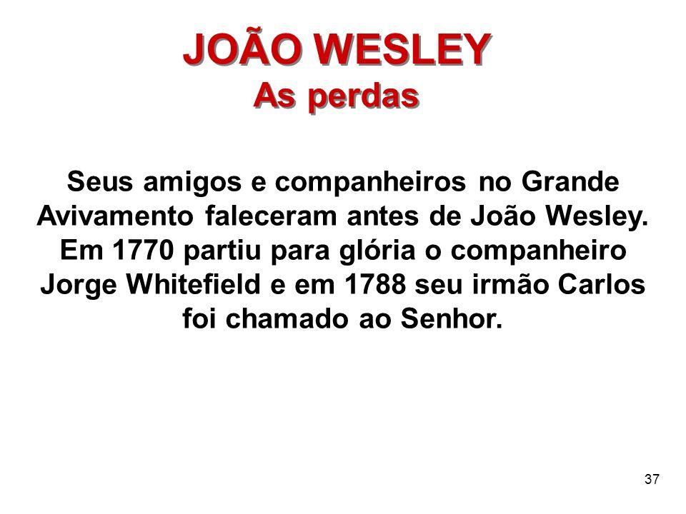 37 JOÃO WESLEY As perdas JOÃO WESLEY As perdas Seus amigos e companheiros no Grande Avivamento faleceram antes de João Wesley. Em 1770 partiu para gló