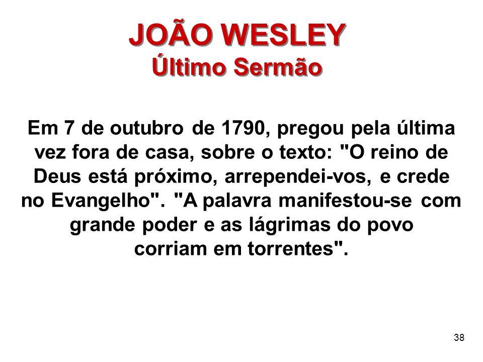 38 JOÃO WESLEY Último Sermão JOÃO WESLEY Último Sermão Em 7 de outubro de 1790, pregou pela última vez fora de casa, sobre o texto: