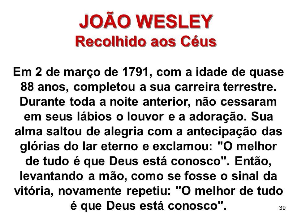 39 JOÃO WESLEY Recolhido aos Céus JOÃO WESLEY Recolhido aos Céus Em 2 de março de 1791, com a idade de quase 88 anos, completou a sua carreira terrest