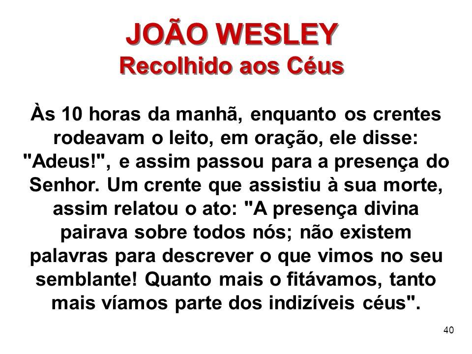 40 JOÃO WESLEY Recolhido aos Céus JOÃO WESLEY Recolhido aos Céus Às 10 horas da manhã, enquanto os crentes rodeavam o leito, em oração, ele disse: