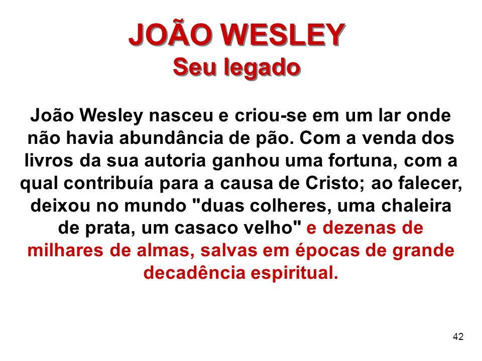 42 JOÃO WESLEY Seu legado JOÃO WESLEY Seu legado João Wesley nasceu e criou-se em um lar onde não havia abundância de pão. Com a venda dos livros da s