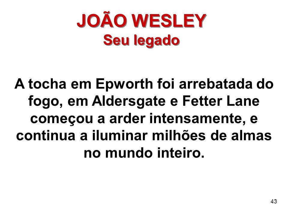 43 JOÃO WESLEY Seu legado JOÃO WESLEY Seu legado A tocha em Epworth foi arrebatada do fogo, em Aldersgate e Fetter Lane começou a arder intensamente,