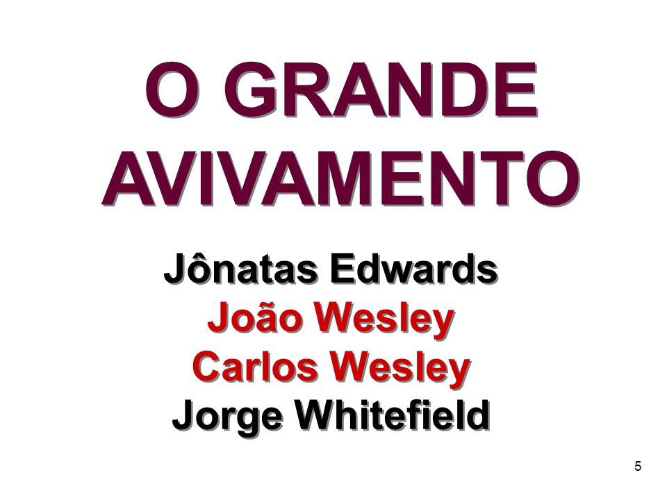 5 Jônatas Edwards João Wesley Carlos Wesley Jorge Whitefield Jônatas Edwards João Wesley Carlos Wesley Jorge Whitefield O GRANDE AVIVAMENTO