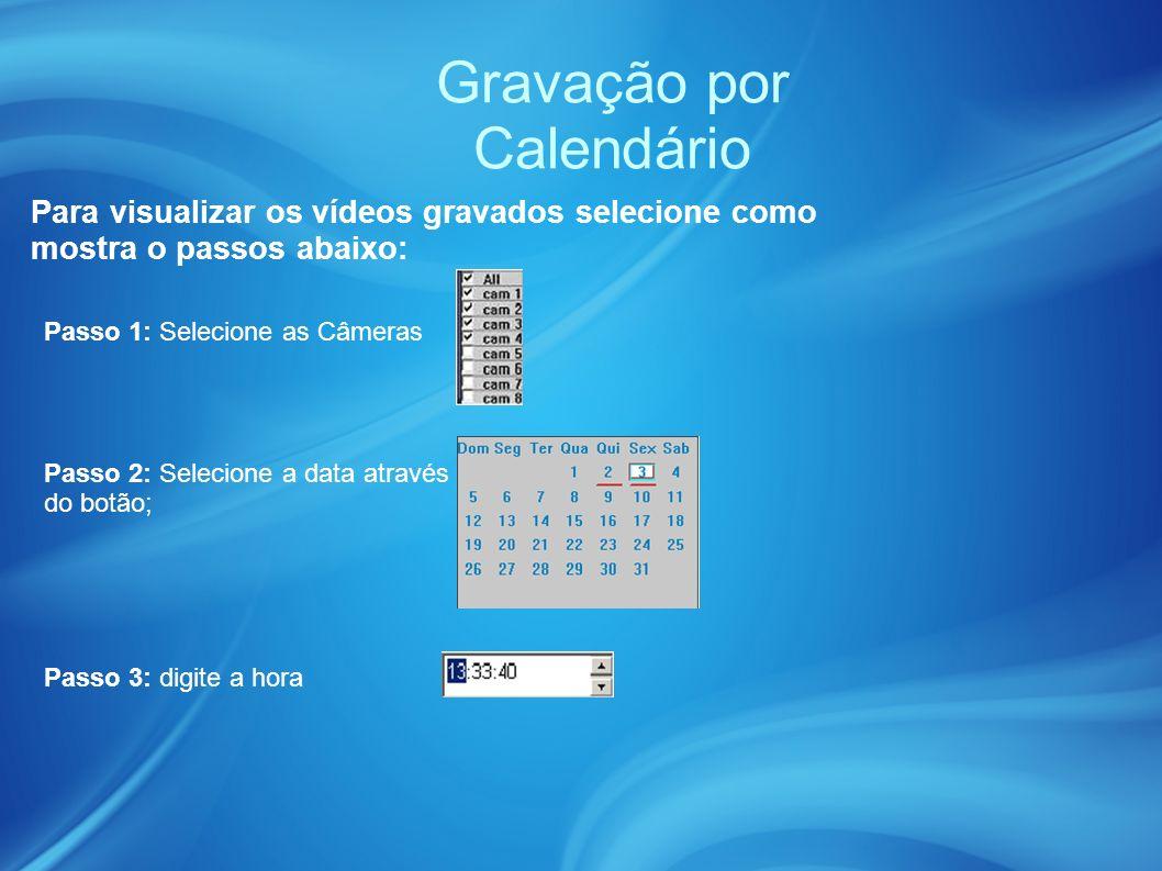 Gravação por Calendário Passo 1: Selecione as Câmeras Para visualizar os vídeos gravados selecione como mostra o passos abaixo: Passo 2: Selecione a data através do botão; Passo 3: digite a hora