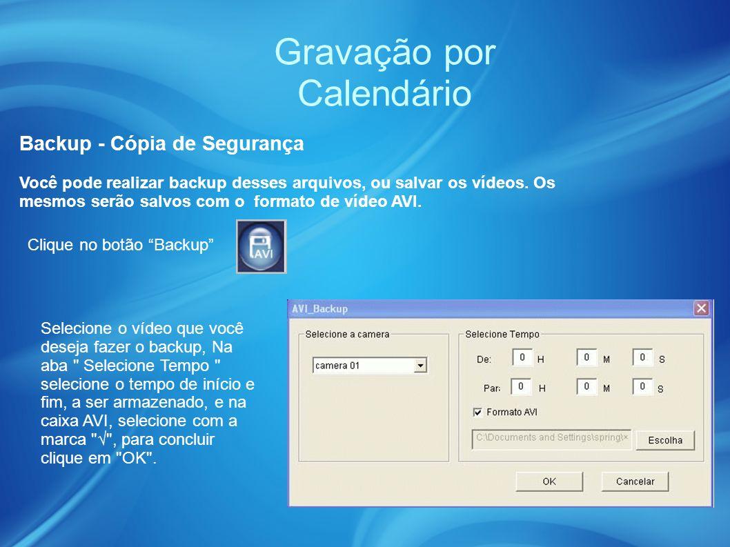 Gravação por Calendário Backup - Cópia de Segurança Clique no botão Backup Selecione o vídeo que você deseja fazer o backup, Na aba Selecione Tempo selecione o tempo de início e fim, a ser armazenado, e na caixa AVI, selecione com a marca , para concluir clique em OK .