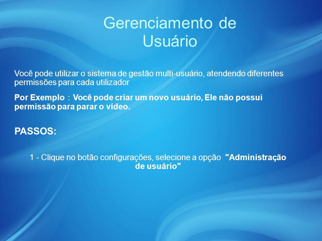 Gerenciamento de Usuário Você pode utilizar o sistema de gestão multi-usuário, atendendo diferentes permissões para cada utilizador Por Exemplo Você pode criar um novo usuário, Ele não possui permissão para parar o vídeo.