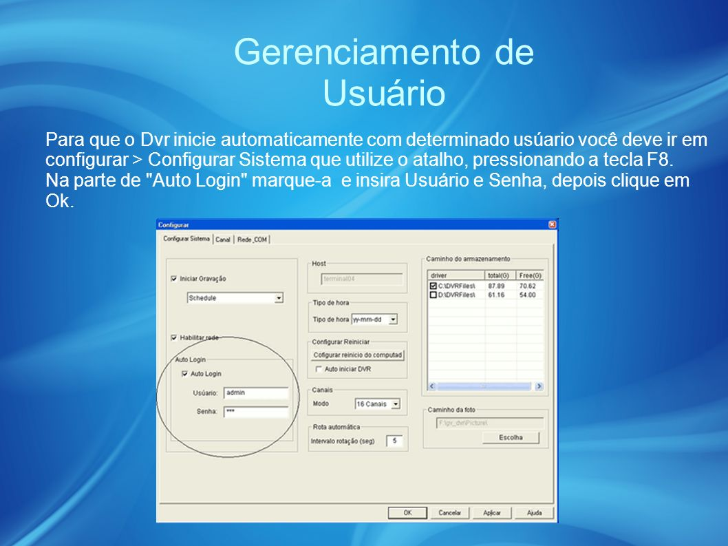 Gerenciamento de Usuário Para que o Dvr inicie automaticamente com determinado usúario você deve ir em configurar > Configurar Sistema que utilize o atalho, pressionando a tecla F8.