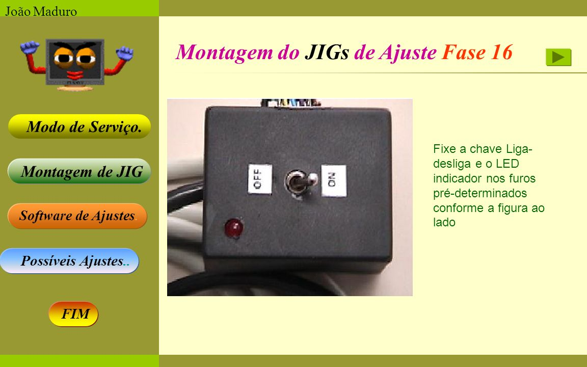 Software de Ajustes. Possíveis Ajustes.. Montagem de JIG Modo de Serviço. FIM João Maduro Montagem do JIGs de Ajuste Fase 16 Fixe a chave Liga- deslig