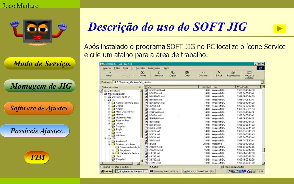 Software de Ajustes. Possíveis Ajustes.. Montagem de JIG Modo de Serviço. FIM João Maduro Após instalado o programa SOFT JIG no PC localize o ícone Se