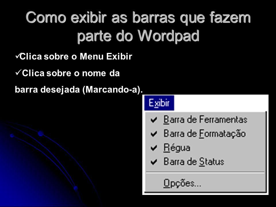 Como exibir as barras que fazem parte do Wordpad Clica sobre o Menu Exibir Clica sobre o nome da barra desejada (Marcando-a).