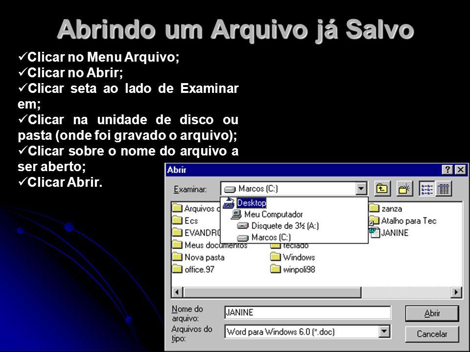 Abrindo um Arquivo já Salvo Clicar no Menu Arquivo; Clicar no Abrir; Clicar seta ao lado de Examinar em; Clicar na unidade de disco ou pasta (onde foi