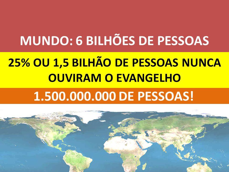 25% OU 1,5 BILHÃO DE PESSOAS NUNCA OUVIRAM O EVANGELHO MUNDO: 6 BILHÕES DE PESSOAS 1.500.000.000 DE PESSOAS!