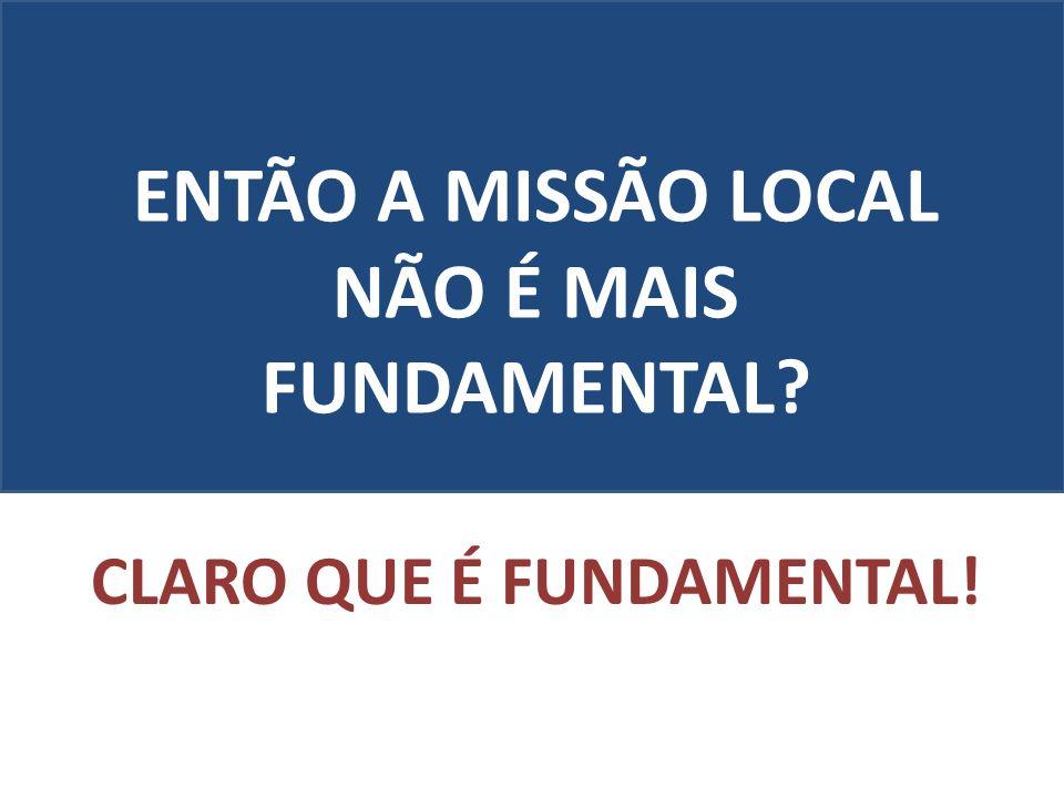 ENTÃO A MISSÃO LOCAL NÃO É MAIS FUNDAMENTAL? CLARO QUE É FUNDAMENTAL!