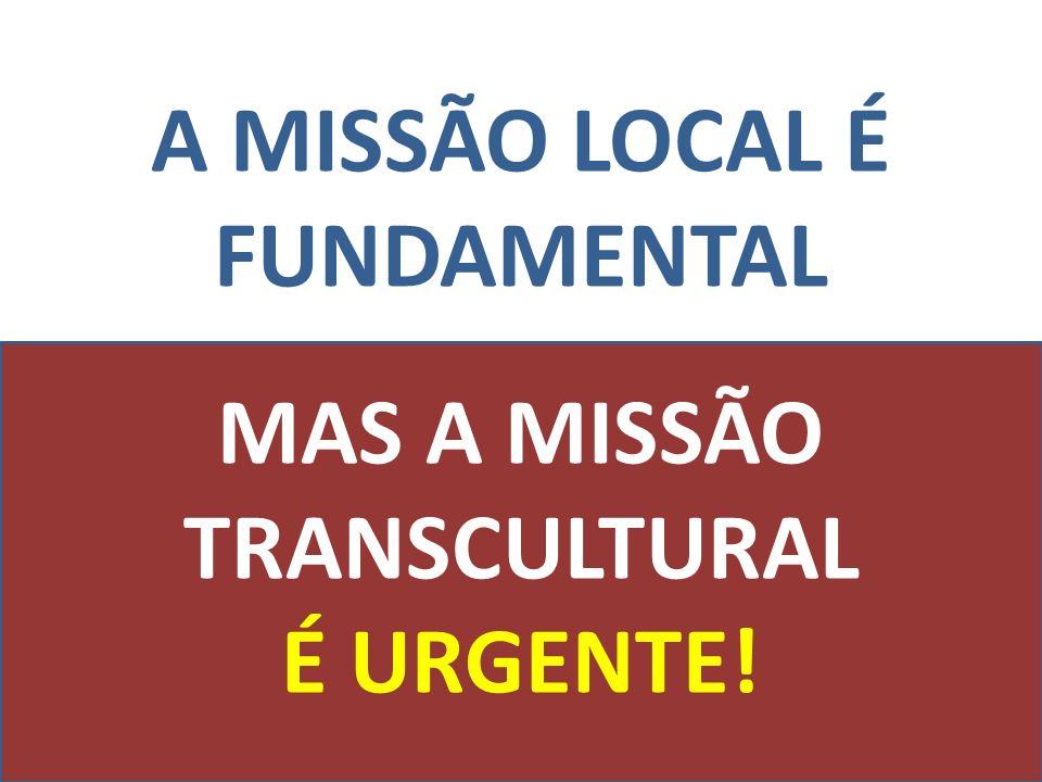 A MISSÃO LOCAL É FUNDAMENTAL MAS A MISSÃO TRANSCULTURAL É URGENTE!