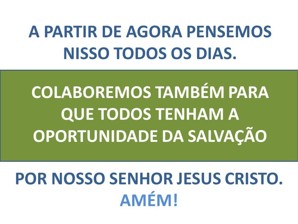 A PARTIR DE AGORA PENSEMOS NISSO TODOS OS DIAS. COLABOREMOS TAMBÉM PARA QUE TODOS TENHAM A OPORTUNIDADE DA SALVAÇÃO POR NOSSO SENHOR JESUS CRISTO. AMÉ