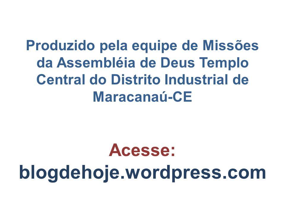 Produzido pela equipe de Missões da Assembléia de Deus Templo Central do Distrito Industrial de Maracanaú-CE Acesse: blogdehoje.wordpress.com