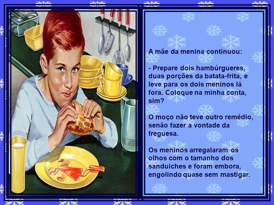 A mãe da menina continuou: - Prepare dois hambúrgueres, duas porções da batata-frita, e leve para os dois meninos lá fora.