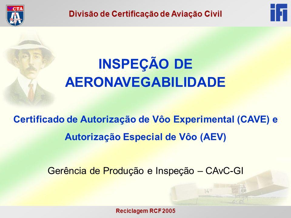 Reciclagem RCF 2005 Divisão de Certificação de Aviação Civil Objetivo Apresentar os conceitos básicos e procedimentos referentes à inspeção de aeronavegabilidade para emissão de Certificado de Autorização de Vôo Experimental (CAVE) e Autorização Especial de Vôo (AEV).