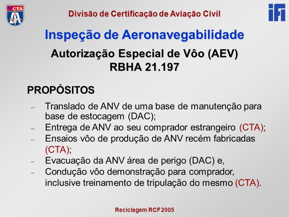 Reciclagem RCF 2005 Divisão de Certificação de Aviação Civil Inspeção de Aeronavegabilidade Autorização Especial de Vôo (AEV) RBHA 21.197 PROPÓSITOS Translado de ANV de uma base de manutenção para base de estocagem (DAC); Entrega de ANV ao seu comprador estrangeiro (CTA); Ensaios vôo de produção de ANV recém fabricadas (CTA); Evacuação da ANV área de perigo (DAC) e, Condução vôo demonstração para comprador, inclusive treinamento de tripulação do mesmo (CTA).