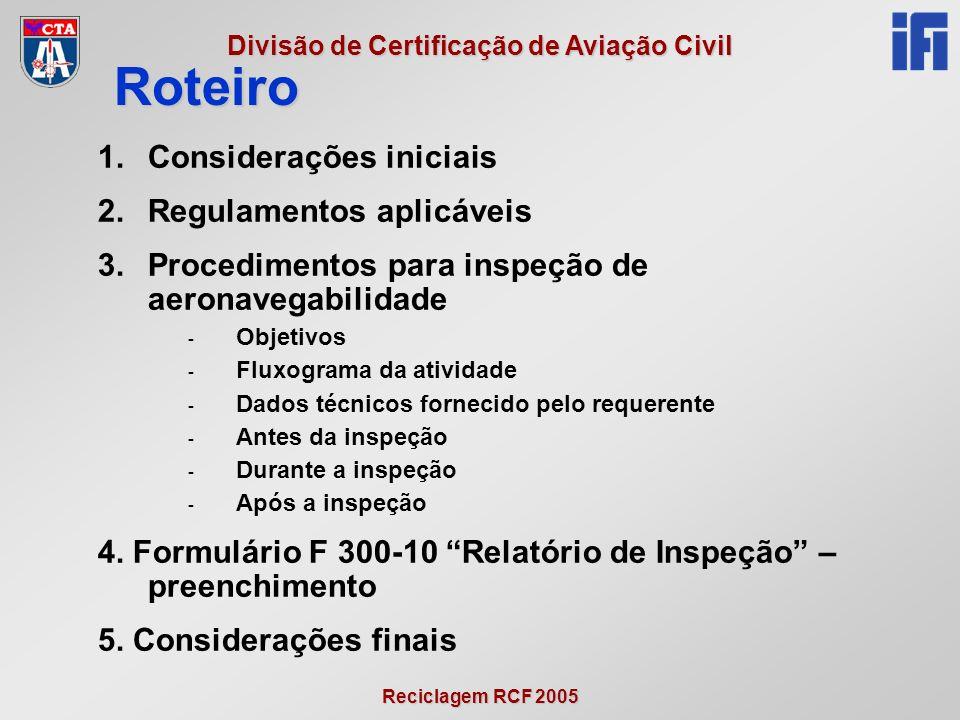 Reciclagem RCF 2005 Divisão de Certificação de Aviação Civil 1.Considerações iniciais 2.Regulamentos aplicáveis 3.Procedimentos para inspeção de aeronavegabilidade - Objetivos - Fluxograma da atividade - Dados técnicos fornecido pelo requerente - Antes da inspeção - Durante a inspeção - Após a inspeção 4.