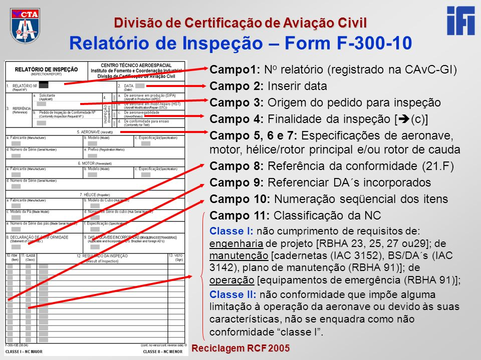 Reciclagem RCF 2005 Divisão de Certificação de Aviação Civil Relatório de Inspeção – Form F-300-10 Campo1: N o relatório (registrado na CAvC-GI) Campo 2: Inserir data Campo 3: Origem do pedido para inspeção Campo 4: Finalidade da inspeção [ (c)] Campo 5, 6 e 7: Especificações de aeronave, motor, hélice/rotor principal e/ou rotor de cauda Campo 8: Referência da conformidade (21.F) Campo 9: Referenciar DA´s incorporados Campo 10: Numeração seqüencial dos itens Campo 11: Classificação da NC Classe I: não cumprimento de requisitos de: engenharia de projeto [RBHA 23, 25, 27 ou29]; de manutenção [cadernetas (IAC 3152), BS/DA´s (IAC 3142), plano de manutenção (RBHA 91)]; de operação [equipamentos de emergência (RBHA 91)]; Classe II: não conformidade que impõe alguma limitação à operação da aeronave ou devido às suas características, não se enquadra como não conformidade classe I.