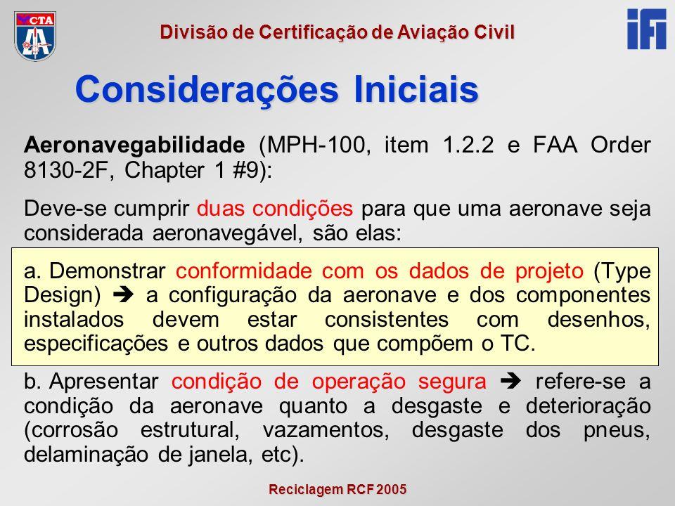 Reciclagem RCF 2005 Divisão de Certificação de Aviação Civil Aeronavegabilidade (MPH-100, item 1.2.2 e FAA Order 8130-2F, Chapter 1 #9): Deve-se cumprir duas condições para que uma aeronave seja considerada aeronavegável, são elas: a.