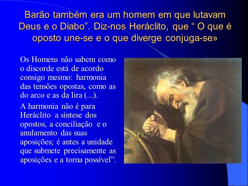 Barão também era um homem em que lutavam Deus e o Diabo. Diz-nos Heráclito, que O que é oposto une-se e o que diverge conjuga-se» Os Homens não sabem