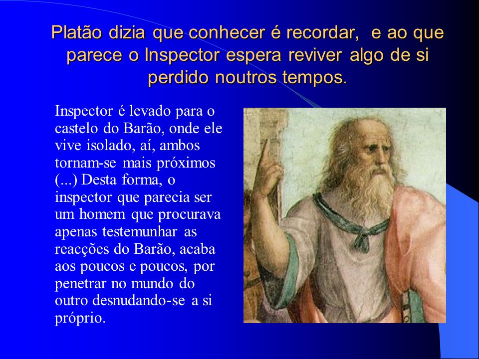 Platão dizia que conhecer é recordar, e ao que parece o Inspector espera reviver algo de si perdido noutros tempos.