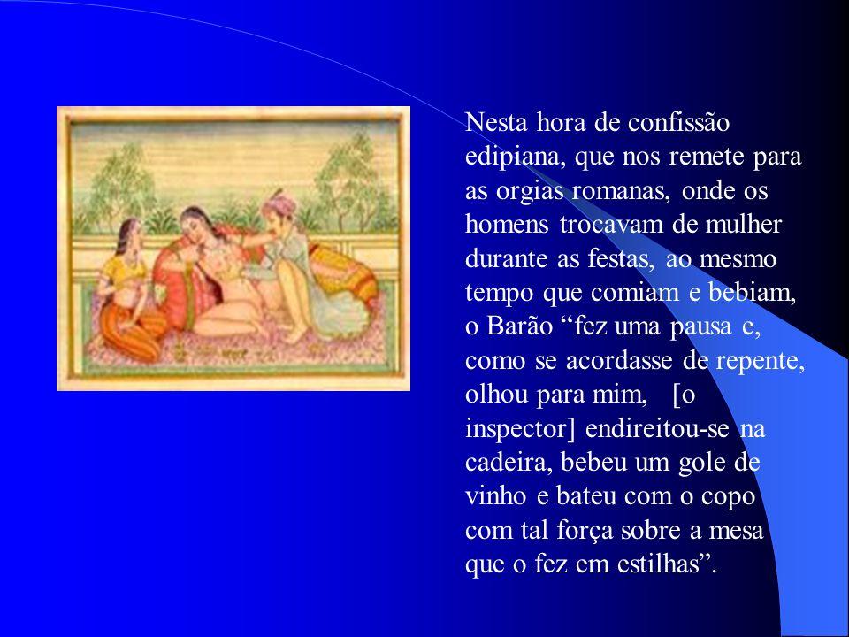 Nesta hora de confissão edipiana, que nos remete para as orgias romanas, onde os homens trocavam de mulher durante as festas, ao mesmo tempo que comia
