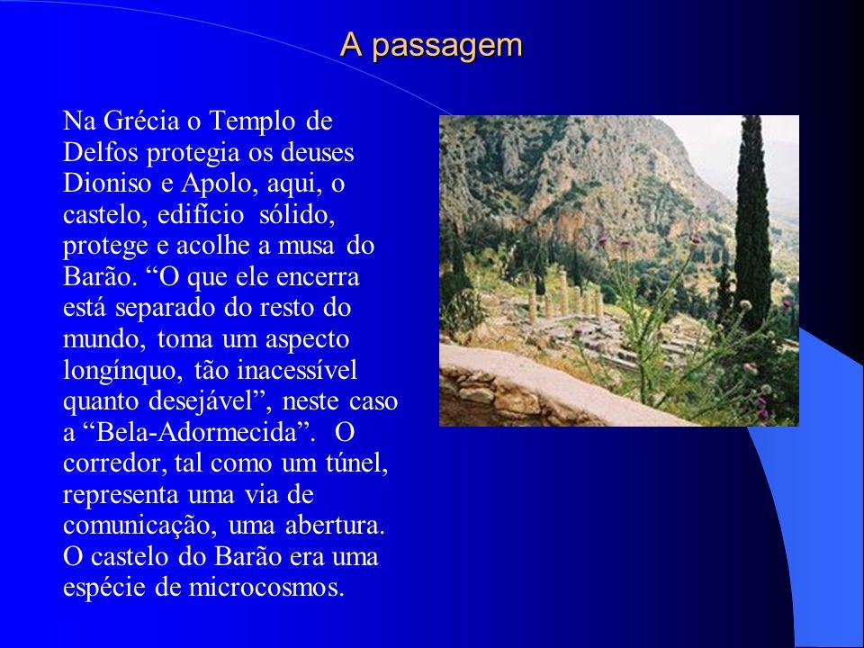A passagem Na Grécia o Templo de Delfos protegia os deuses Dioniso e Apolo, aqui, o castelo, edifício sólido, protege e acolhe a musa do Barão. O que