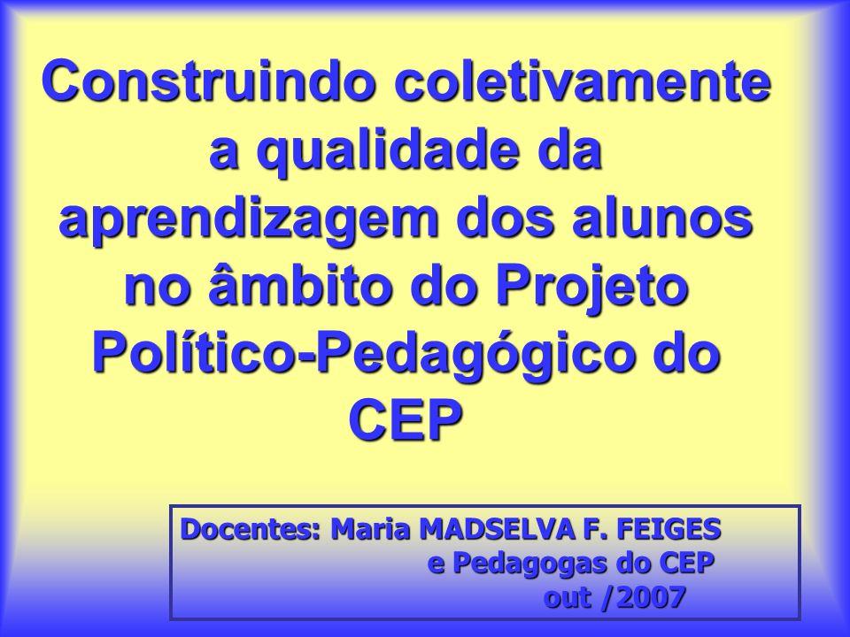 Construindo coletivamente a qualidade da aprendizagem dos alunos no âmbito do Projeto Político-Pedagógico do CEP Docentes: Maria MADSELVA F.