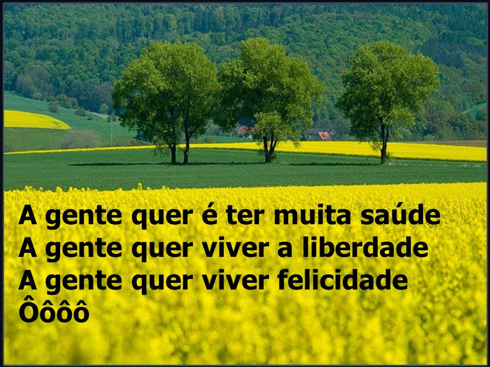 A gente quer é ter muita saúde A gente quer viver a liberdade A gente quer viver felicidade Ôôôô