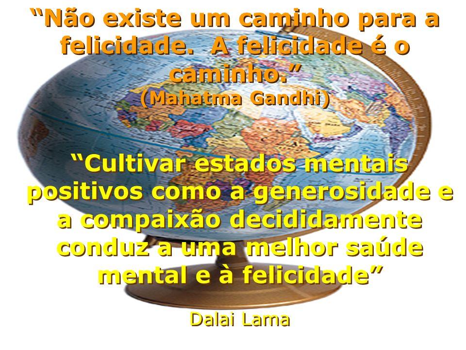 Cultivar estados mentais positivos como a generosidade e a compaixão decididamente conduz a uma melhor saúde mental e à felicidade Dalai Lama Cultivar estados mentais positivos como a generosidade e a compaixão decididamente conduz a uma melhor saúde mental e à felicidade Dalai Lama Não existe um caminho para a felicidade.