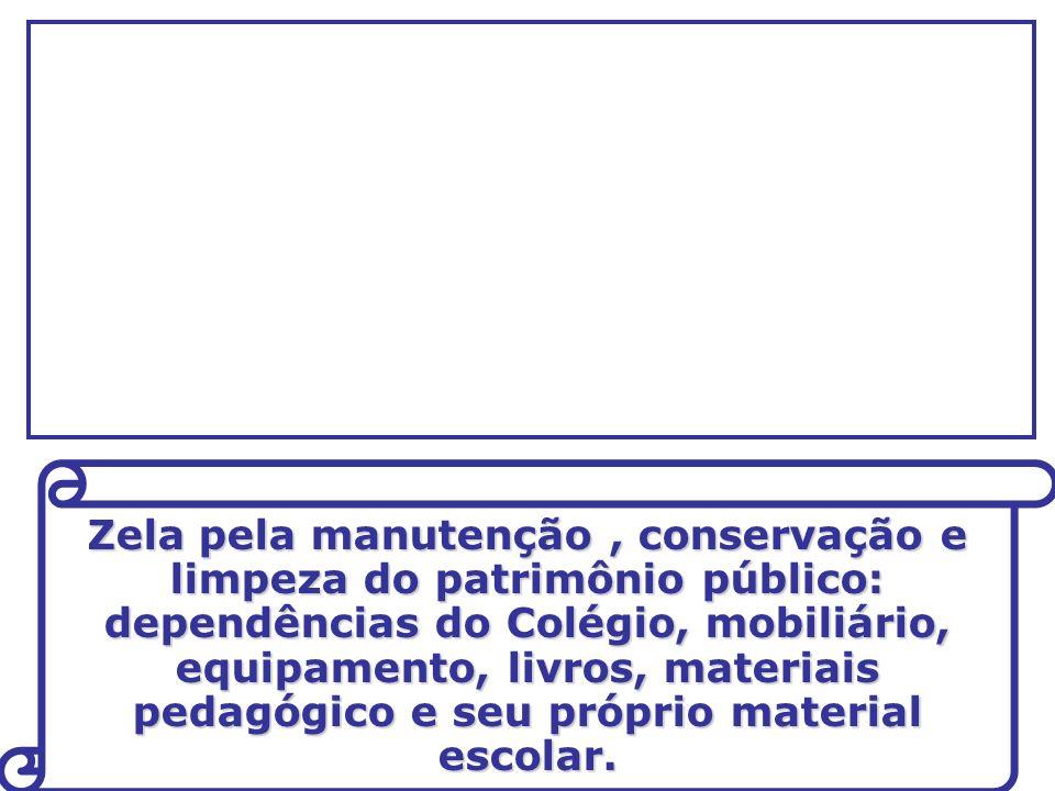 Zela pela manutenção, conservação e limpeza do patrimônio público: dependências do Colégio, mobiliário, equipamento, livros, materiais pedagógico e seu próprio material escolar.