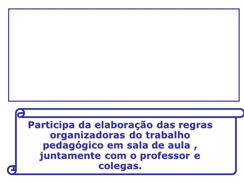 Participa da elaboração das regras organizadoras do trabalho pedagógico em sala de aula, juntamente com o professor e colegas.