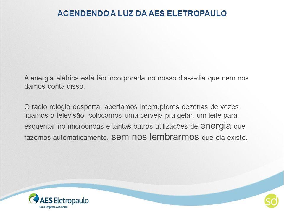ACENDENDO A LUZ DA AES ELETROPAULO A energia elétrica está tão incorporada no nosso dia-a-dia que nem nos damos conta disso. O rádio relógio desperta,
