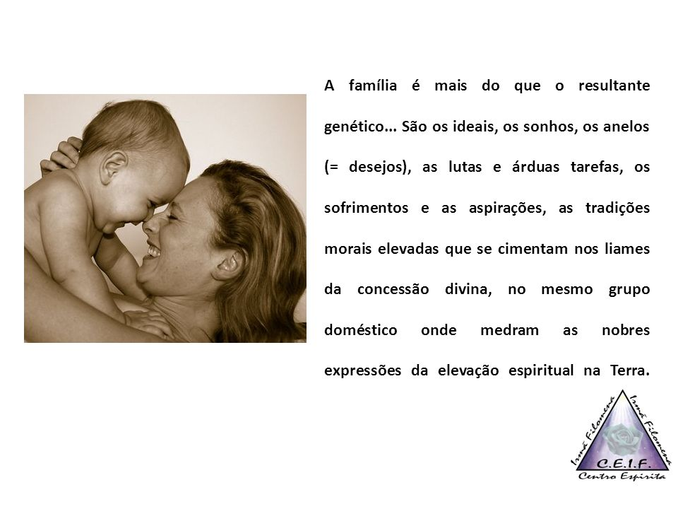 A família é mais do que o resultante genético... São os ideais, os sonhos, os anelos (= desejos), as lutas e árduas tarefas, os sofrimentos e as aspir