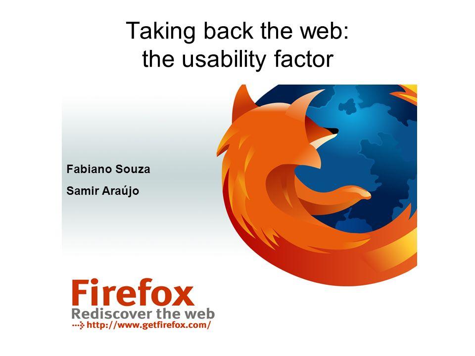 Taking back the web: the usability factor Fabiano Souza Samir Araújo