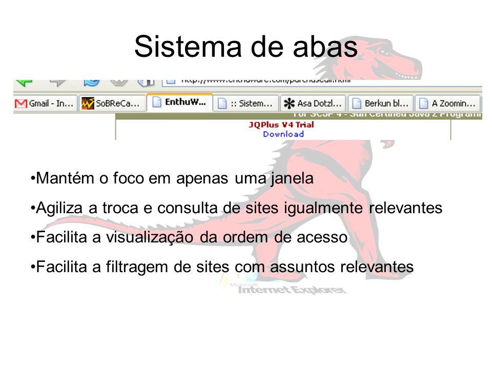 Sistema de abas Mantém o foco em apenas uma janela Agiliza a troca e consulta de sites igualmente relevantes Facilita a visualização da ordem de acesso Facilita a filtragem de sites com assuntos relevantes